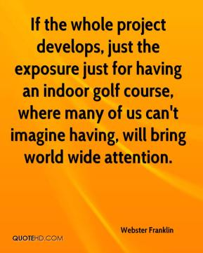 Webster Franklin  - If the whole project develops, just the exposure just for having an indoor golf course, where many of us can't imagine having, will bring world wide attention.