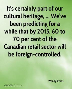 Wendy Evans  - It's certainly part of our cultural heritage, ... We've been predicting for a while that by 2015, 60 to 70 per cent of the Canadian retail sector will be foreign-controlled.
