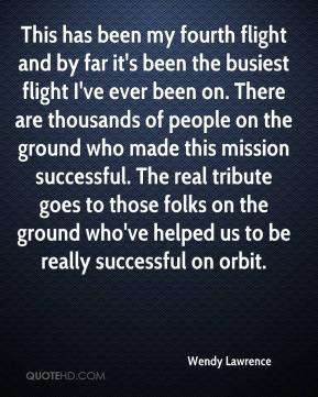 Wendy Lawrence  - This has been my fourth flight and by far it's been the busiest flight I've ever been on. There are thousands of people on the ground who made this mission successful. The real tribute goes to those folks on the ground who've helped us to be really successful on orbit.