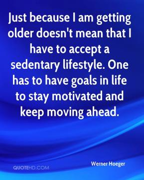 Werner Hoeger  - Just because I am getting older doesn't mean that I have to accept a sedentary lifestyle. One has to have goals in life to stay motivated and keep moving ahead.