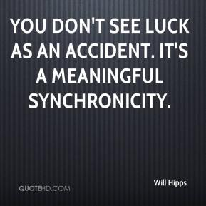 Will Hipps  - You don't see luck as an accident. It's a meaningful synchronicity.