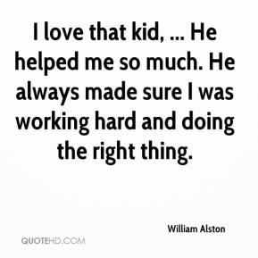 William Alston  - I love that kid, ... He helped me so much. He always made sure I was working hard and doing the right thing.