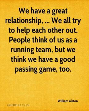 William Alston  - We have a great relationship, ... We all try to help each other out. People think of us as a running team, but we think we have a good passing game, too.