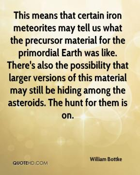 William Bottke  - This means that certain iron meteorites may tell us what the precursor material for the primordial Earth was like. There's also the possibility that larger versions of this material may still be hiding among the asteroids. The hunt for them is on.