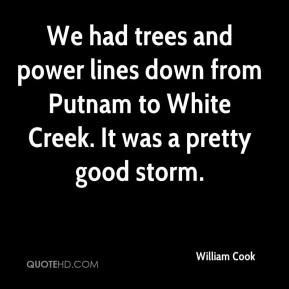 William Cook  - We had trees and power lines down from Putnam to White Creek. It was a pretty good storm.
