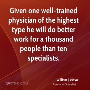 William J. Mayo - Given one well-trained physician of the highest type he will do better work for a thousand people than ten specialists.