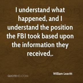 William Leavitt  - I understand what happened, and I understand the position the FBI took based upon the information they received.