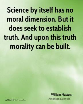 William Masters - Science by itself has no moral dimension. But it does seek to establish truth. And upon this truth morality can be built.