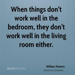 William Masters - When things don't work well in the bedroom, they don't work well in the living room either.