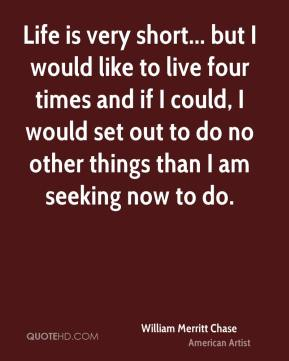 William Merritt Chase - Life is very short... but I would like to live four times and if I could, I would set out to do no other things than I am seeking now to do.