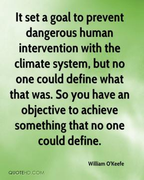 William O'Keefe  - It set a goal to prevent dangerous human intervention with the climate system, but no one could define what that was. So you have an objective to achieve something that no one could define.