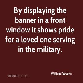 William Parsons  - By displaying the banner in a front window it shows pride for a loved one serving in the military.