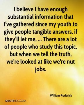 William Roderick  - I believe I have enough substantial information that I've gathered since my youth to give people tangible answers, if they'll let me, ... There are a lot of people who study this topic, but when we tell the truth, we're looked at like we're nut jobs.