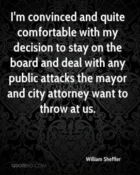 William Sheffler  - I'm convinced and quite comfortable with my decision to stay on the board and deal with any public attacks the mayor and city attorney want to throw at us.