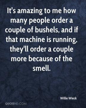 Willie Wieck  - It's amazing to me how many people order a couple of bushels, and if that machine is running, they'll order a couple more because of the smell.