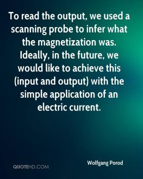 Wolfgang Porod  - To read the output, we used a scanning probe to infer what the magnetization was. Ideally, in the future, we would like to achieve this (input and output) with the simple application of an electric current.