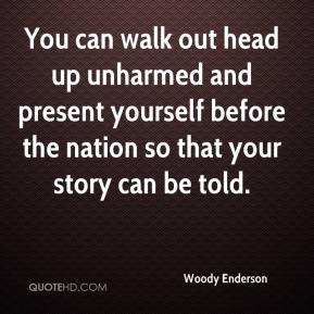 Woody Enderson  - You can walk out head up unharmed and present yourself before the nation so that your story can be told.