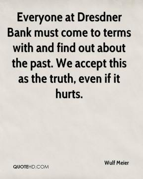 Wulf Meier  - Everyone at Dresdner Bank must come to terms with and find out about the past. We accept this as the truth, even if it hurts.