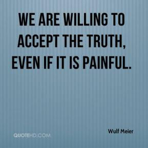 Wulf Meier  - We are willing to accept the truth, even if it is painful.