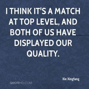 Xie Xingfang  - I think it's a match at top level, and both of us have displayed our quality.