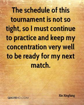 Xie Xingfang  - The schedule of this tournament is not so tight, so I must continue to practice and keep my concentration very well to be ready for my next match.