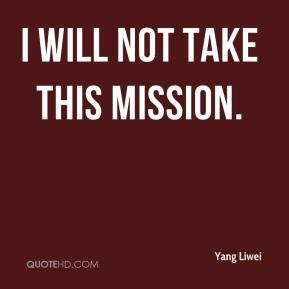 Yang Liwei  - I will not take this mission.