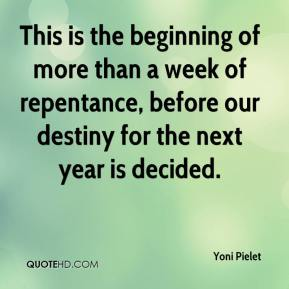Yoni Pielet  - This is the beginning of more than a week of repentance, before our destiny for the next year is decided.