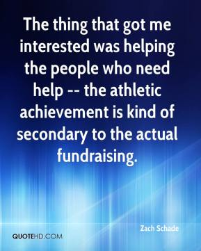 Zach Schade  - The thing that got me interested was helping the people who need help -- the athletic achievement is kind of secondary to the actual fundraising.