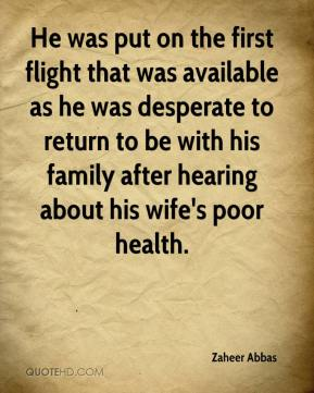 Zaheer Abbas  - He was put on the first flight that was available as he was desperate to return to be with his family after hearing about his wife's poor health.