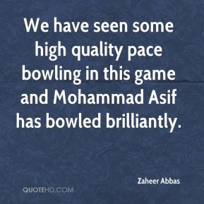 Zaheer Abbas  - We have seen some high quality pace bowling in this game and Mohammad Asif has bowled brilliantly.
