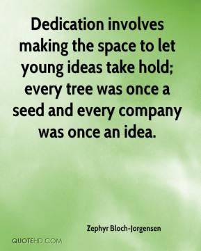 Zephyr Bloch-Jorgensen  - Dedication involves making the space to let young ideas take hold; every tree was once a seed and every company was once an idea.