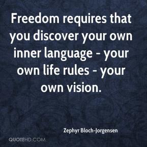 Zephyr Bloch-Jorgensen  - Freedom requires that you discover your own inner language - your own life rules - your own vision.