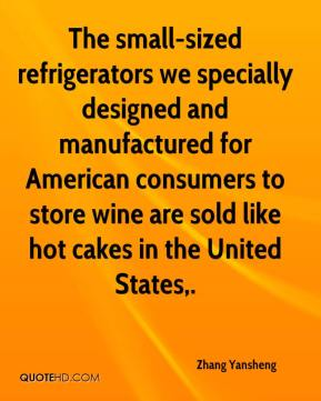 Zhang Yansheng  - The small-sized refrigerators we specially designed and manufactured for American consumers to store wine are sold like hot cakes in the United States.