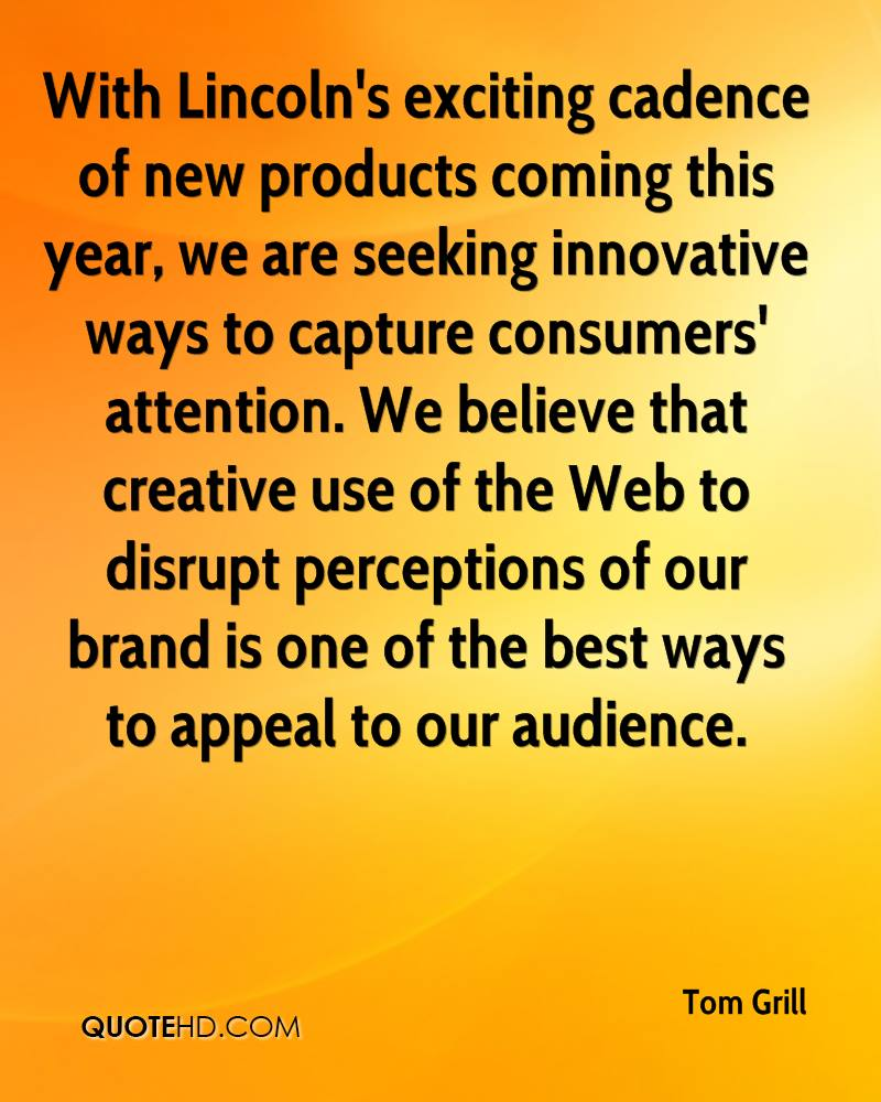 With Lincoln's exciting cadence of new products coming this year, we are seeking innovative ways to capture consumers' attention. We believe that creative use of the Web to disrupt perceptions of our brand is one of the best ways to appeal to our audience.