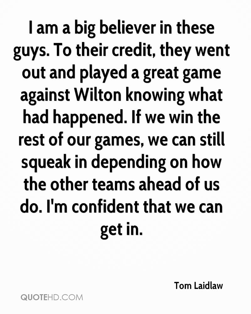 I am a big believer in these guys. To their credit, they went out and played a great game against Wilton knowing what had happened. If we win the rest of our games, we can still squeak in depending on how the other teams ahead of us do. I'm confident that we can get in.