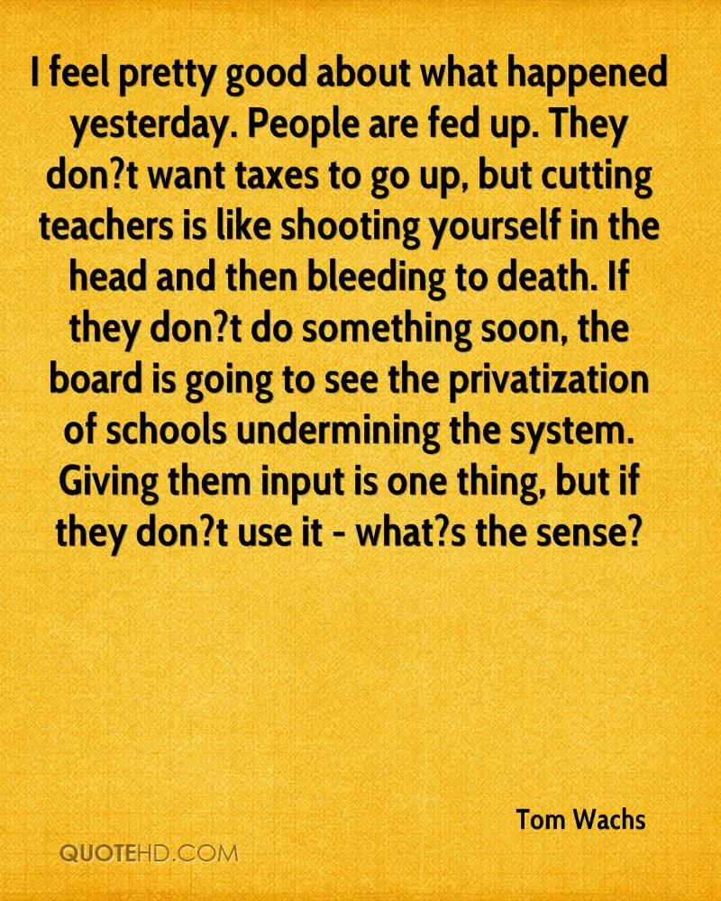 I feel pretty good about what happened yesterday. People are fed up. They don?t want taxes to go up, but cutting teachers is like shooting yourself in the head and then bleeding to death. If they don?t do something soon, the board is going to see the privatization of schools undermining the system. Giving them input is one thing, but if they don?t use it - what?s the sense?