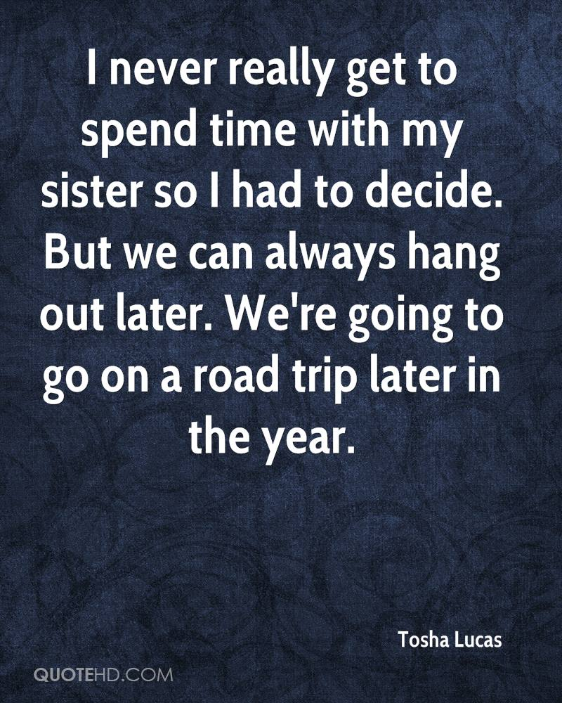 I never really get to spend time with my sister so I had to decide. But we can always hang out later. We're going to go on a road trip later in the year.