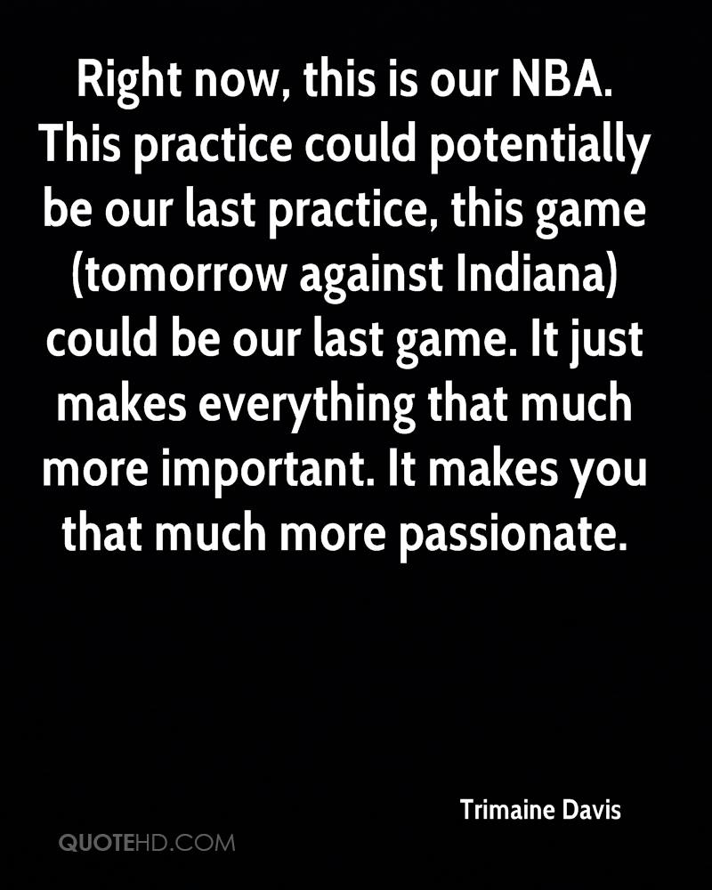 Right now, this is our NBA. This practice could potentially be our last practice, this game (tomorrow against Indiana) could be our last game. It just makes everything that much more important. It makes you that much more passionate.
