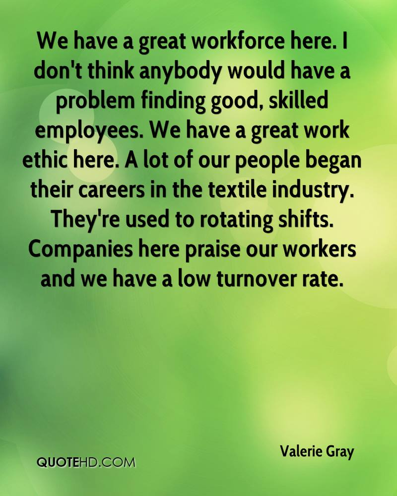 We have a great workforce here. I don't think anybody would have a problem finding good, skilled employees. We have a great work ethic here. A lot of our people began their careers in the textile industry. They're used to rotating shifts. Companies here praise our workers and we have a low turnover rate.