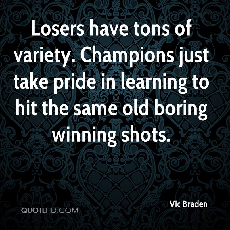 Losers have tons of variety. Champions just take pride in learning to hit the same old boring winning shots.