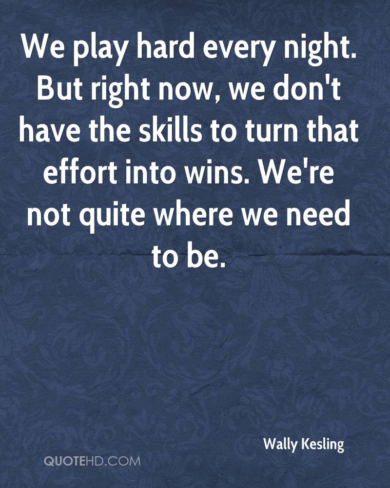 We play hard every night. But right now, we don't have the skills to turn that effort into wins. We're not quite where we need to be.