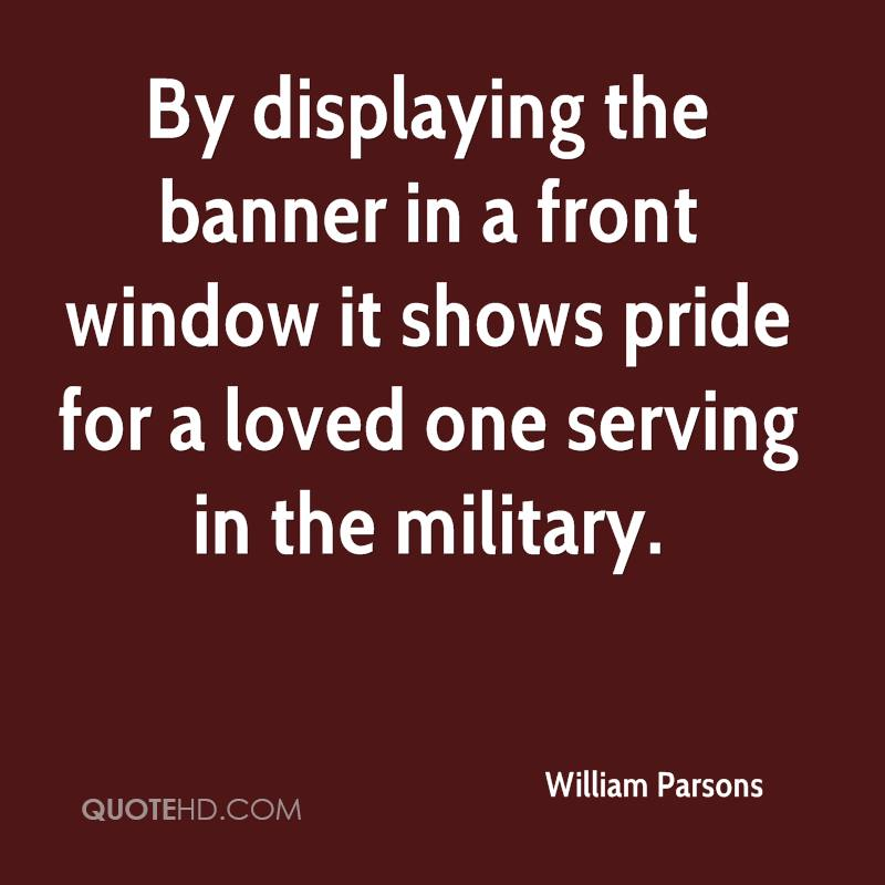 By displaying the banner in a front window it shows pride for a loved one serving in the military.