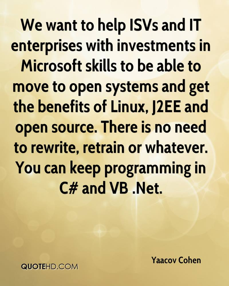 We want to help ISVs and IT enterprises with investments in Microsoft skills to be able to move to open systems and get the benefits of Linux, J2EE and open source. There is no need to rewrite, retrain or whatever. You can keep programming in C# and VB .Net.
