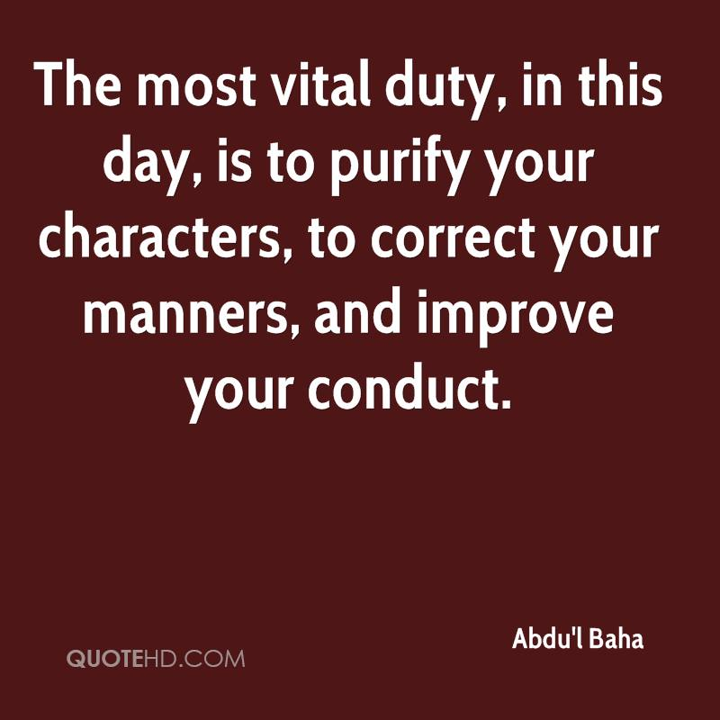 The most vital duty, in this day, is to purify your characters, to correct your manners, and improve your conduct.