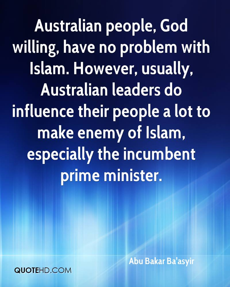 Australian people, God willing, have no problem with Islam. However, usually, Australian leaders do influence their people a lot to make enemy of Islam, especially the incumbent prime minister.