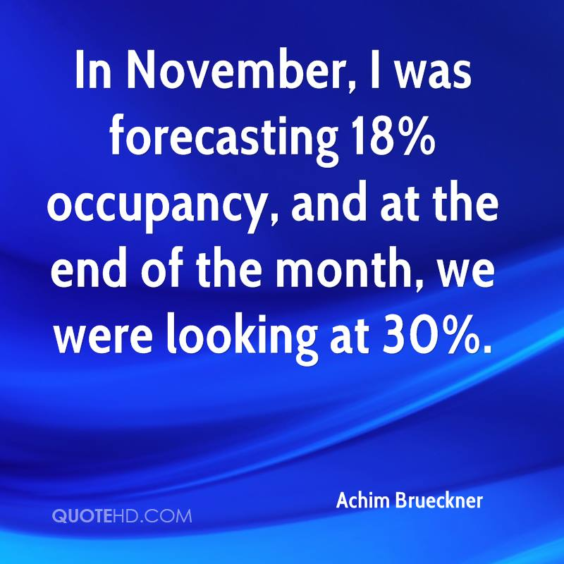 In November, I was forecasting 18% occupancy, and at the end of the month, we were looking at 30%.