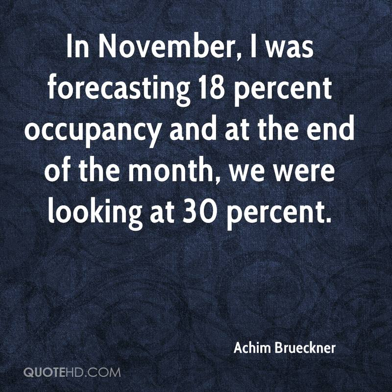 In November, I was forecasting 18 percent occupancy and at the end of the month, we were looking at 30 percent.