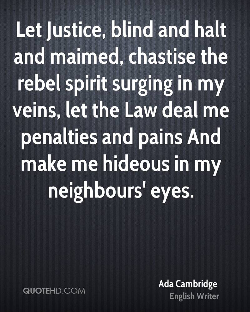 Let Justice, blind and halt and maimed, chastise the rebel spirit surging in my veins, let the Law deal me penalties and pains And make me hideous in my neighbours' eyes.