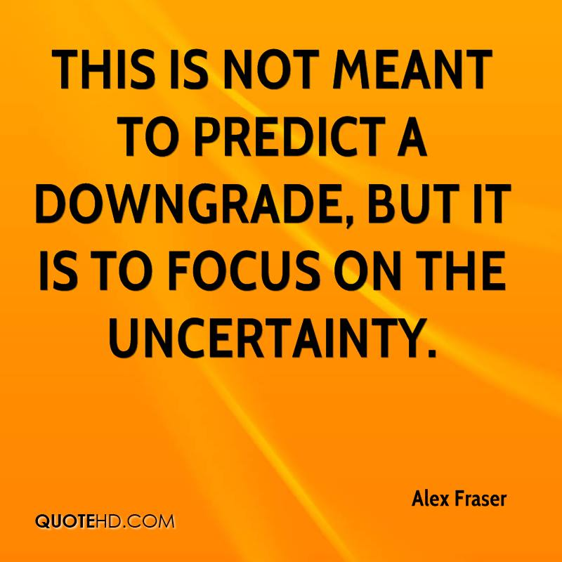 This is not meant to predict a downgrade, but it is to focus on the uncertainty.