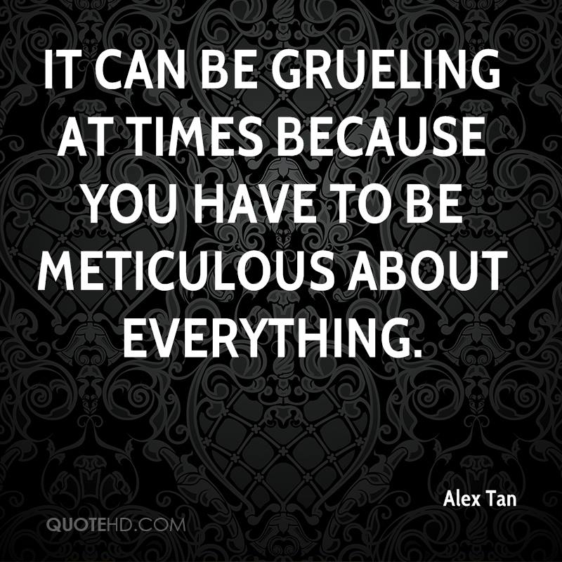 It can be grueling at times because you have to be meticulous about everything.